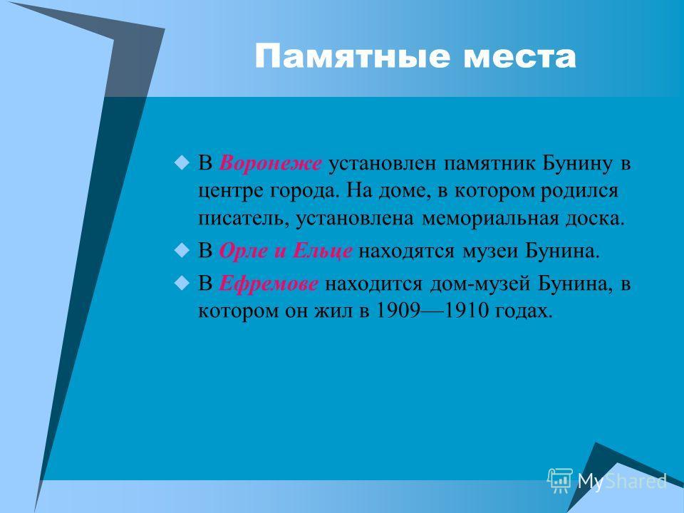 Памятные места В Воронеже установлен памятник Бунину в центре города. На доме, в котором родился писатель, установлена мемориальная доска. В Орле и Ельце находятся музеи Бунина. В Ефремове находится дом-музей Бунина, в котором он жил в 19091910 годах