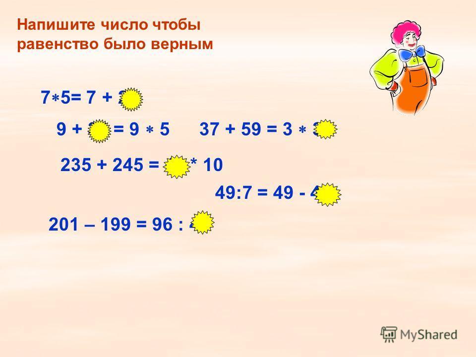 Напишите число чтобы равенство было верным 7 5= 7 + 28 9 + 36 = 9 5 235 + 245 = 48 * 10 49:7 = 49 - 42 37 + 59 = 3 32 201 – 199 = 96 : 48