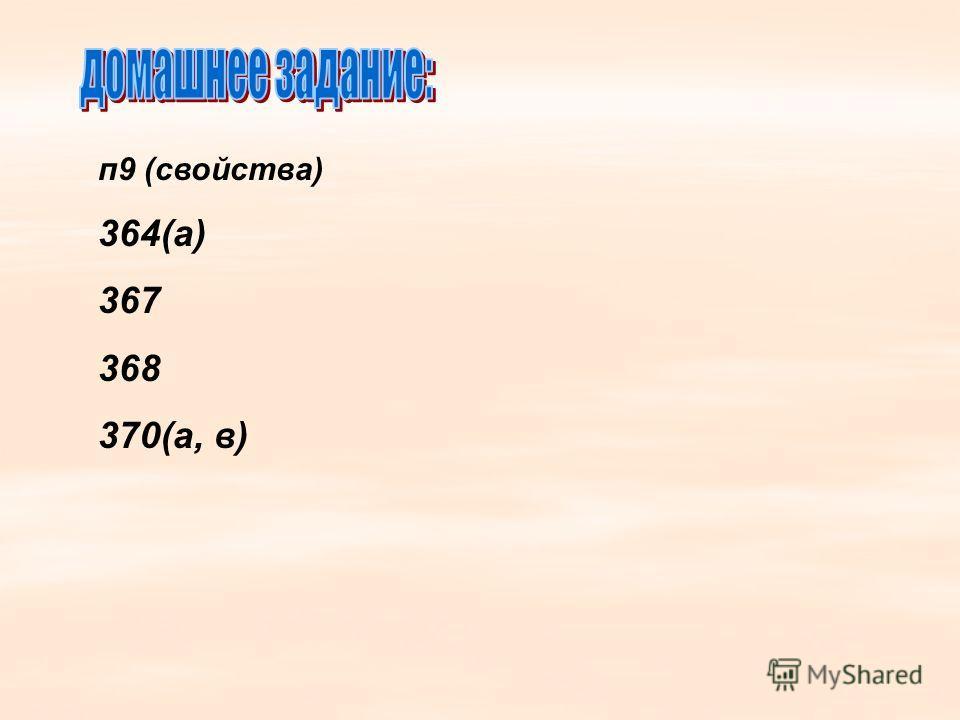 п9 (свойства) 364(а) 367 368 370(а, в)