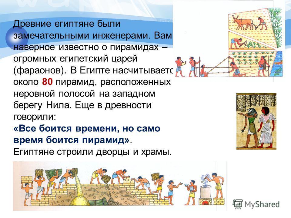 Древние египтяне были замечательными инженерами. Вам наверное известно о пирамидах – огромных египетский царей (фараонов). В Египте насчитывается около 80 пирамид, расположенных неровной полосой на западном берегу Нила. Еще в древности говорили: «Все