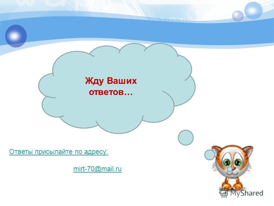 Жду Ваших ответов… mirt-70@mail.ru Ответы присылайте по адресу: