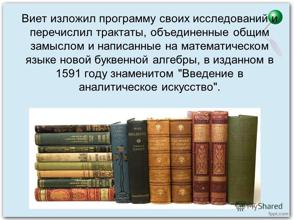 Виет изложил программу своих исследований и перечислил трактаты, объединенные общим замыслом и написанные на математическом языке новой буквенной алгебры, в изданном в 1591 году знаменитом Введение в аналитическое искусство.