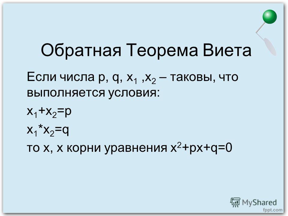 Обратная Теорема Виета Если числа p, q, x 1,x 2 – таковы, что выполняется условия: х 1 +х 2 =p х 1 *х 2 =q то х, х корни уравнения х 2 +px+q=0