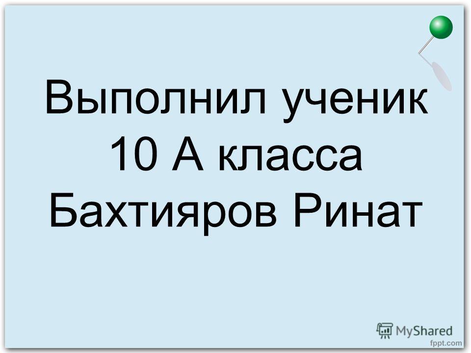 Выполнил ученик 10 А класса Бахтияров Ринат