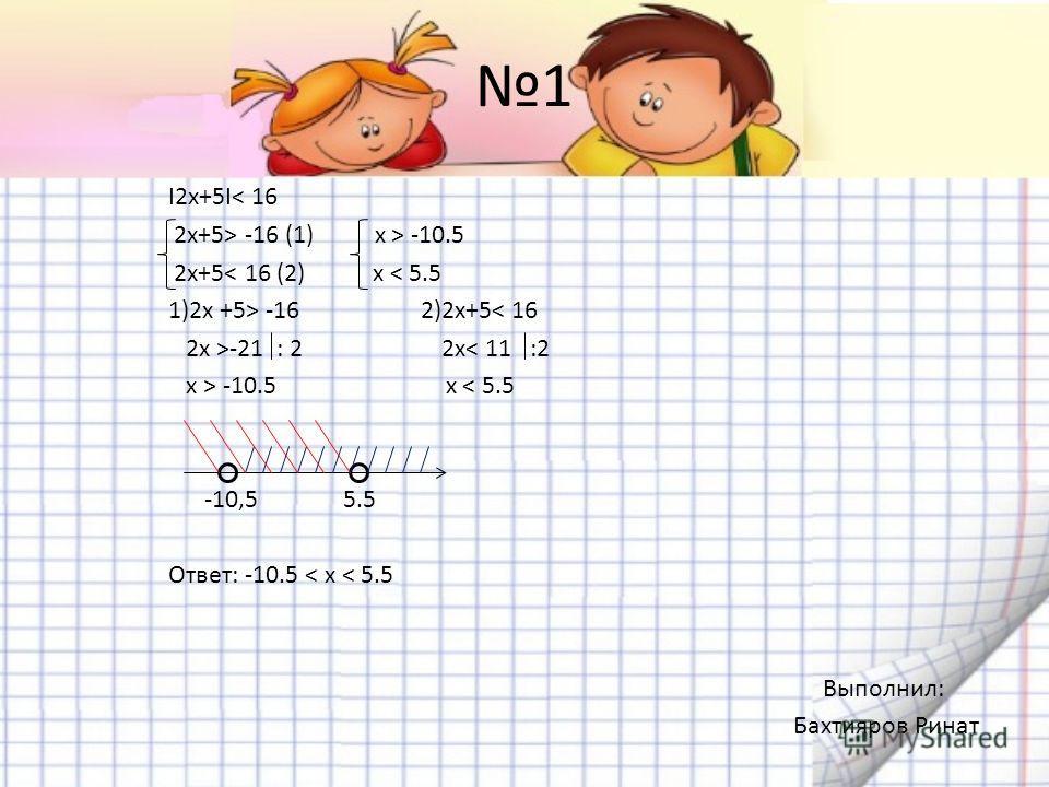 1 I2х+5I< 16 2x+5> -16 (1) x > -10.5 2x+5< 16 (2) x < 5.5 1)2x +5> -16 2)2x+5< 16 2x >-21 : 2 2x< 11 :2 x > -10.5 x < 5.5 -10,5 5.5 Ответ: -10.5 < x < 5.5 Выполнил: Бахтияров Ринат