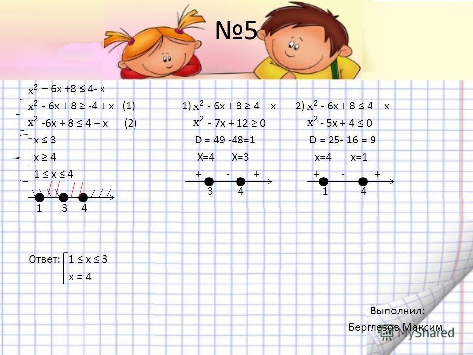 5 – 6х +8 4- х - 6x + 8 -4 + x (1) 1) - 6х + 8 4 – х 2) - 6x + 8 4 – x -6x + 8 4 – x (2) - 7х + 12 0 - 5x + 4 0 x 3 D = 49 -48=1 D = 25- 16 = 9 x 4 X=4 X=3 x=4 x=1 1 x 4 + - + + - + 3 4 1 4 1 3 4 Ответ: 1 х 3 х = 4 Выполнил: Берглезов Максим