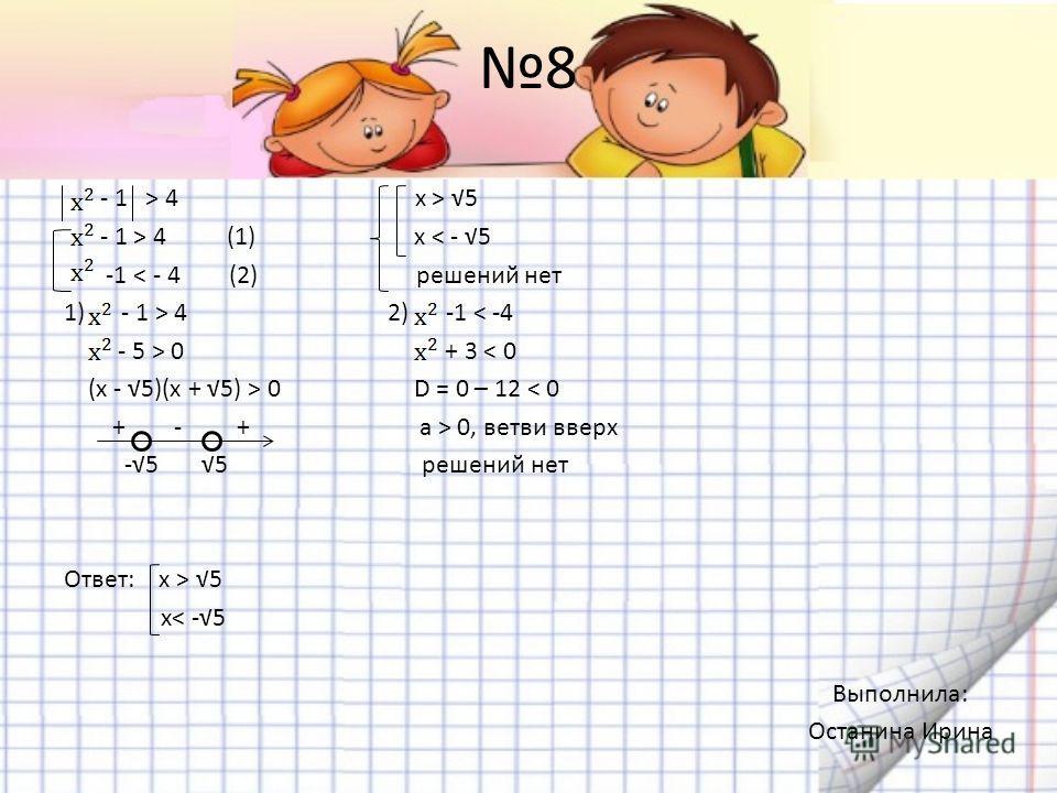 8 - 1 > 4 x > 5 - 1 > 4 (1) x < - 5 -1 < - 4 (2) решений нет 1) - 1 > 4 2) -1 < -4 - 5 > 0 + 3 < 0 (x - 5)(x + 5) > 0 D = 0 – 12 < 0 + - + a > 0, ветви вверх -5 5 решений нет Ответ: х > 5 x< -5 Выполнила: Останина Ирина