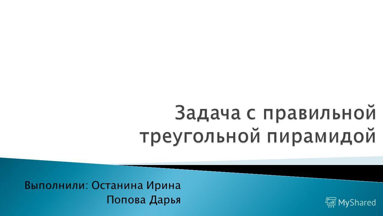Выполнили: Останина Ирина Попова Дарья