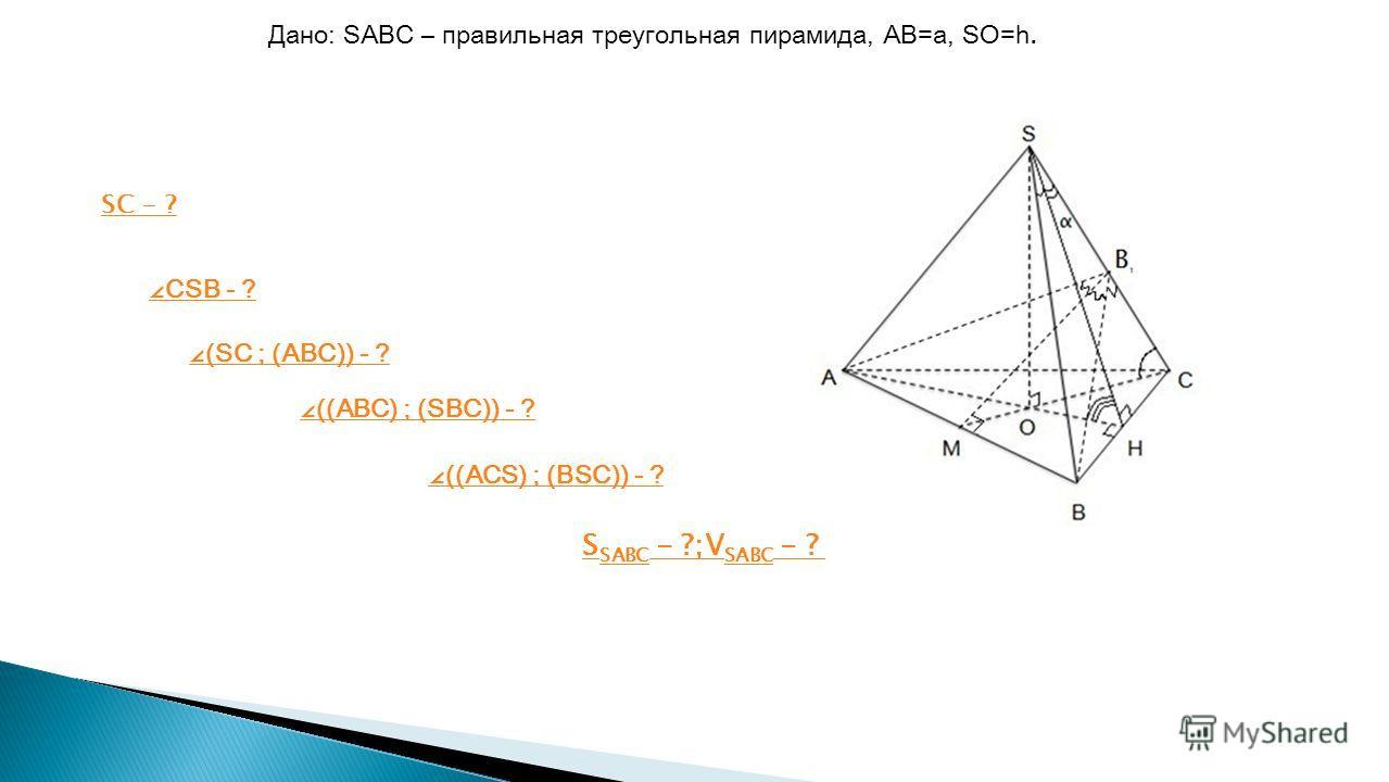 CSB - ? (SC ; (ABC)) - ? ((ABC) ; (SBC)) - ? Дано: SABC – правильная треугольная пирамида, AB=a, SO=h. ((ACS) ; (BSC)) - ? S SABC - ?;V SABC - ? SC - ?