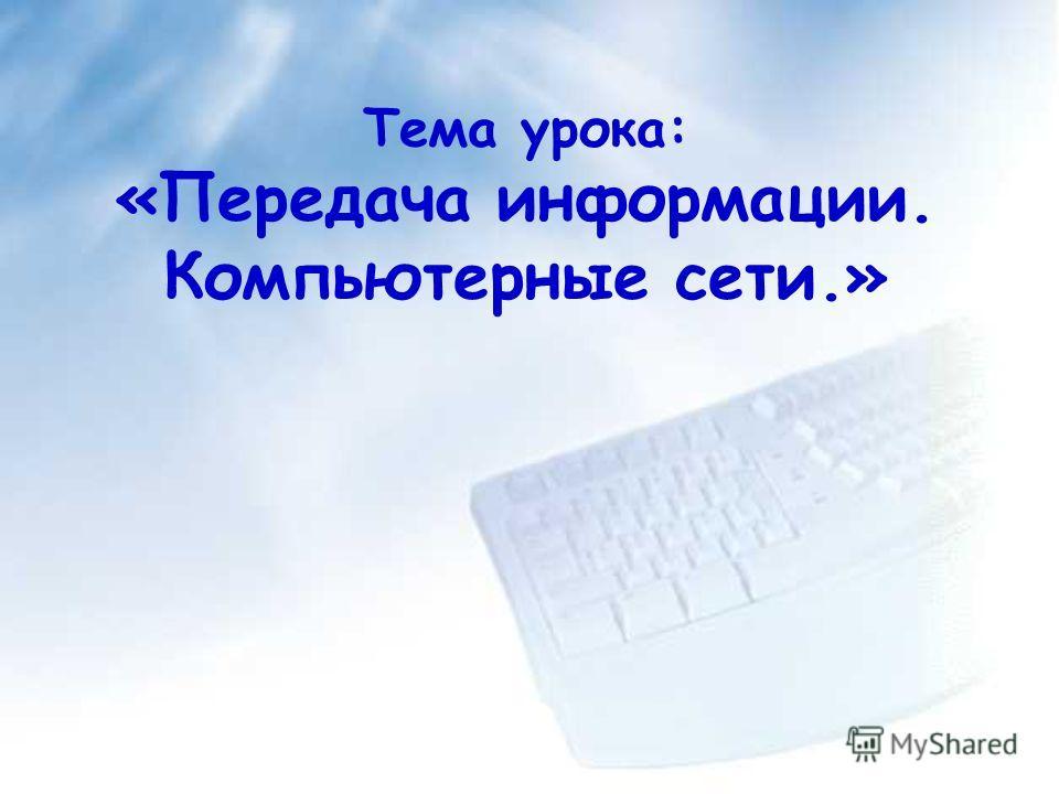 Тема урока: «Передача информации. Компьютерные сети.»