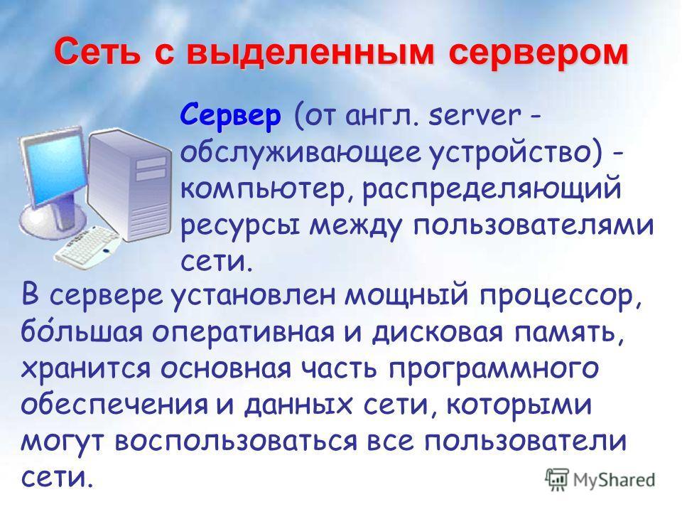 Сеть с выделенным сервером Сервер Сервер (от англ. server - обслуживающее устройство) - компьютер, распределяющий ресурсы между пользователями сети. В сервере установлен мощный процессор, большая оперативная и дисковая память, хранится основная часть