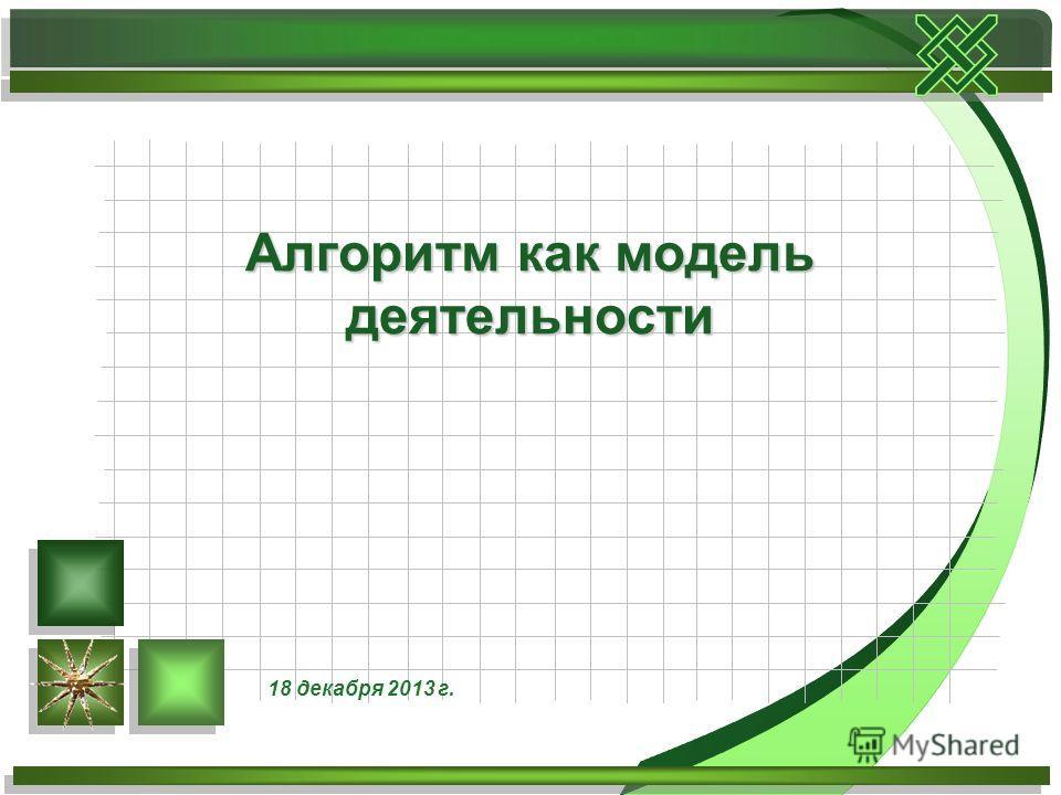 Алгоритм как модель деятельности 18 декабря 2013 г.