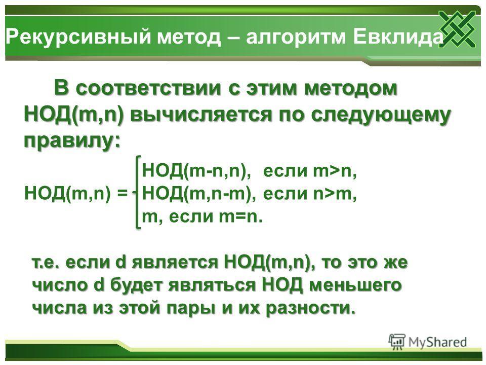 Рекурсивный метод – алгоритм Евклида В соответствии с этим методом НОД(m,n) вычисляется по следующему правилу: НОД(m,n) = НОД(m-n,n), если m>n, НОД(m,n-m), если n>m, m, если m=n. т.е. если d является НОД(m,n), то это же число d будет являться НОД мен
