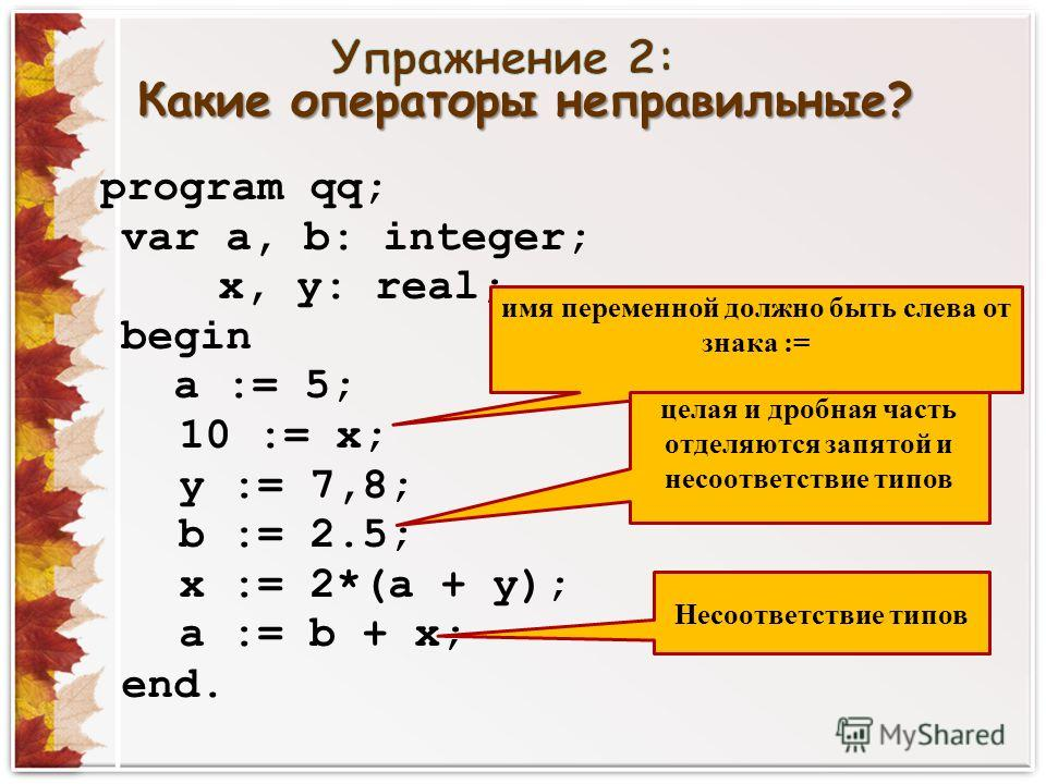 Какие операторы неправильные? program qq; var a, b: integer; x, y: real; begin a := 5; 10 := x; y := 7,8; b := 2.5; x := 2*(a + y); a := b + x; end. имя переменной должно быть слева от знака := целая и дробная часть отделяются запятой и несоответстви