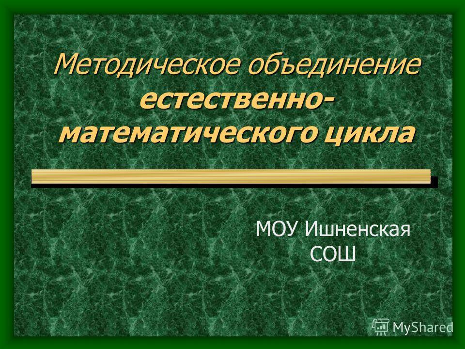 Методическое объединение естественно- математического цикла МОУ Ишненская СОШ