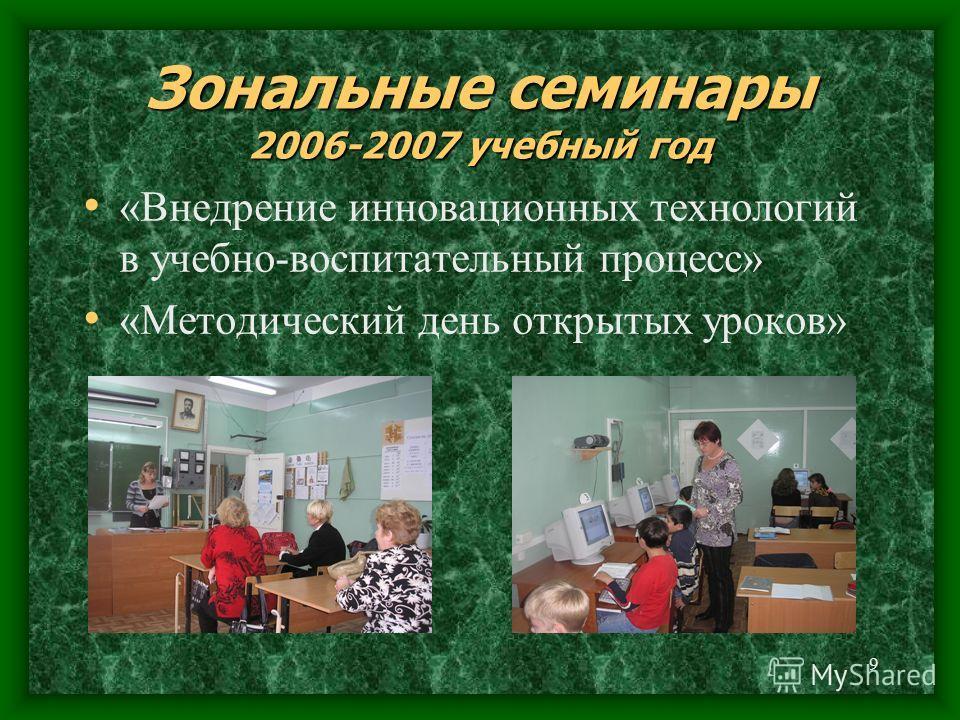 9 Зональные семинары 2006-2007 учебный год «Внедрение инновационных технологий в учебно-воспитательный процесс» «Методический день открытых уроков»