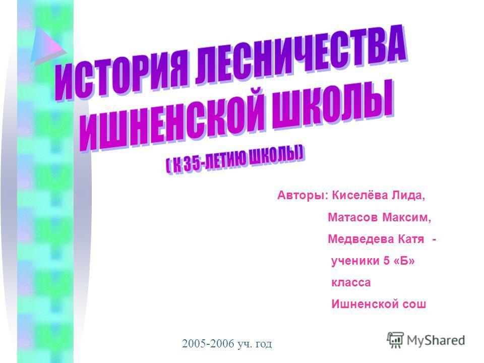 Авторы: Киселёва Лида, Матасов Максим, Медведева Катя - ученики 5 «Б» класса Ишненской сош 2005-2006 уч. год