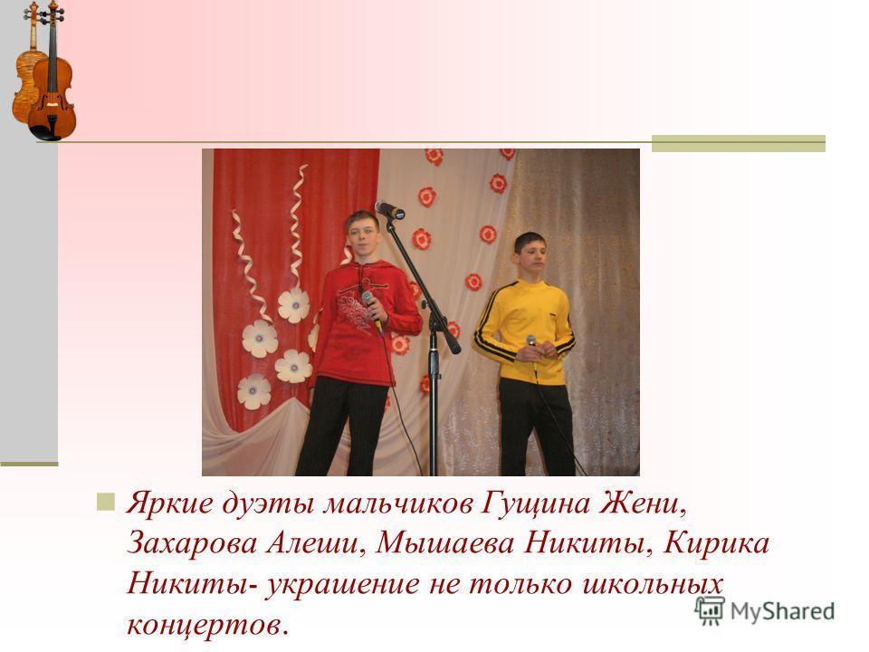 Яркие дуэты мальчиков Гущина Жени, Захарова Алеши, Мышаева Никиты, Кирика Никиты - украшение не только школьных концертов.