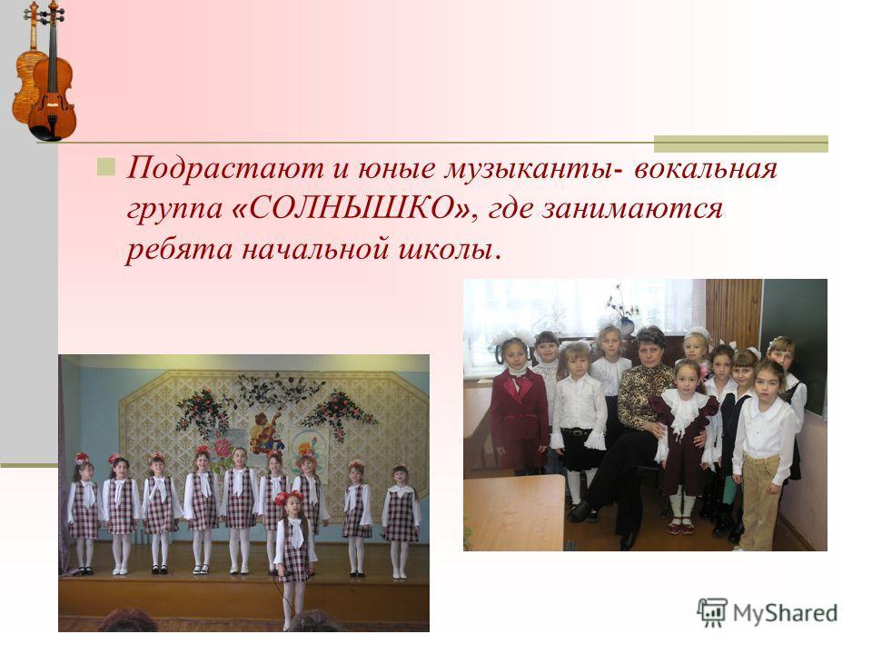 Подрастают и юные музыканты - вокальная группа « СОЛНЫШКО », где занимаются ребята начальной школы.