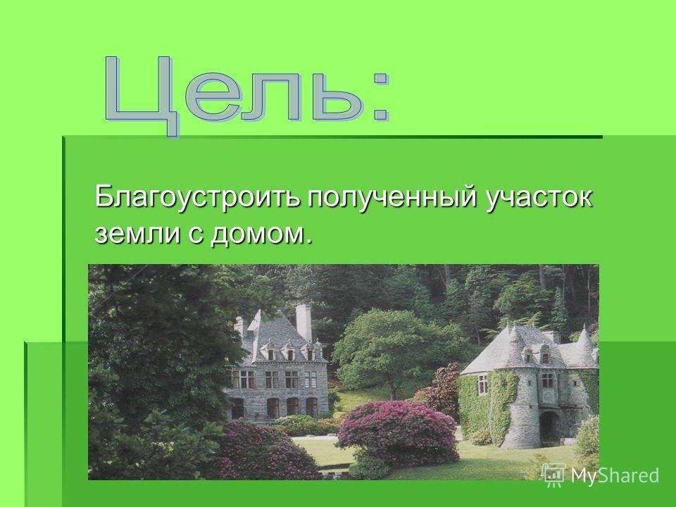 Благоустроить полученный участок земли с домом.