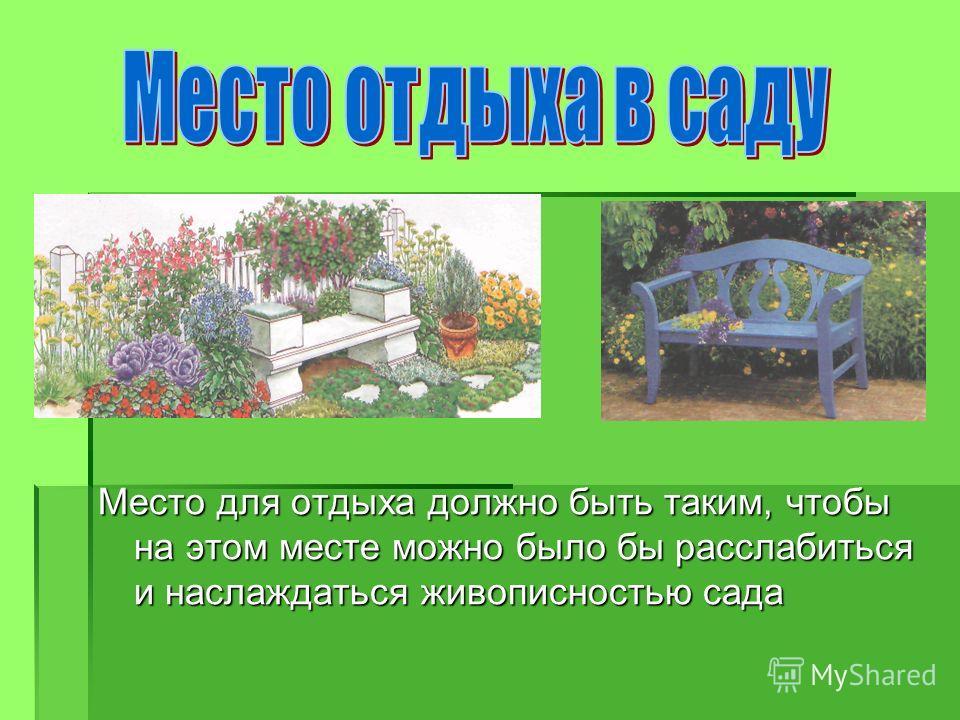 Место для отдыха должно быть таким, чтобы на этом месте можно было бы расслабиться и наслаждаться живописностью сада