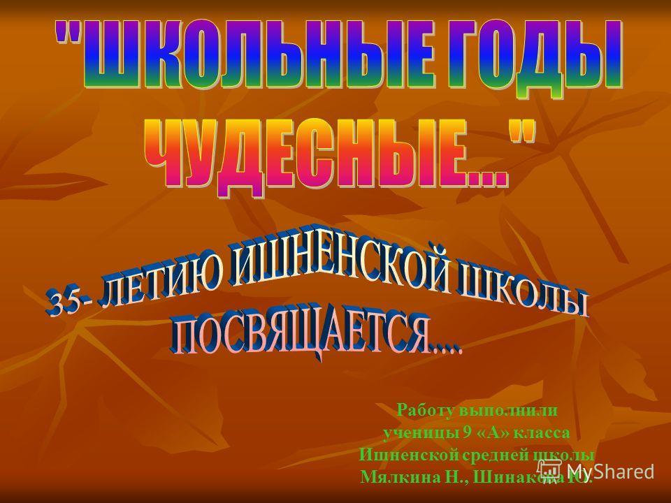 Работу выполнили ученицы 9 «А» класса Ишненской средней школы Мялкина Н., Шинакова Ю.