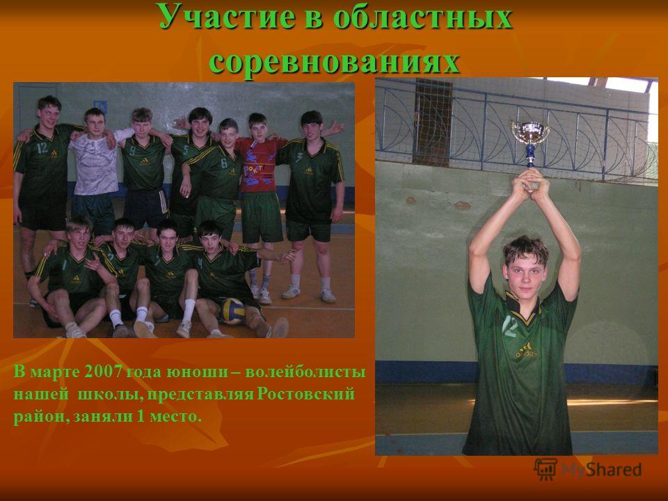 Участие в областных соревнованиях В марте 2007 года юноши – волейболисты нашей школы, представляя Ростовский район, заняли 1 место.