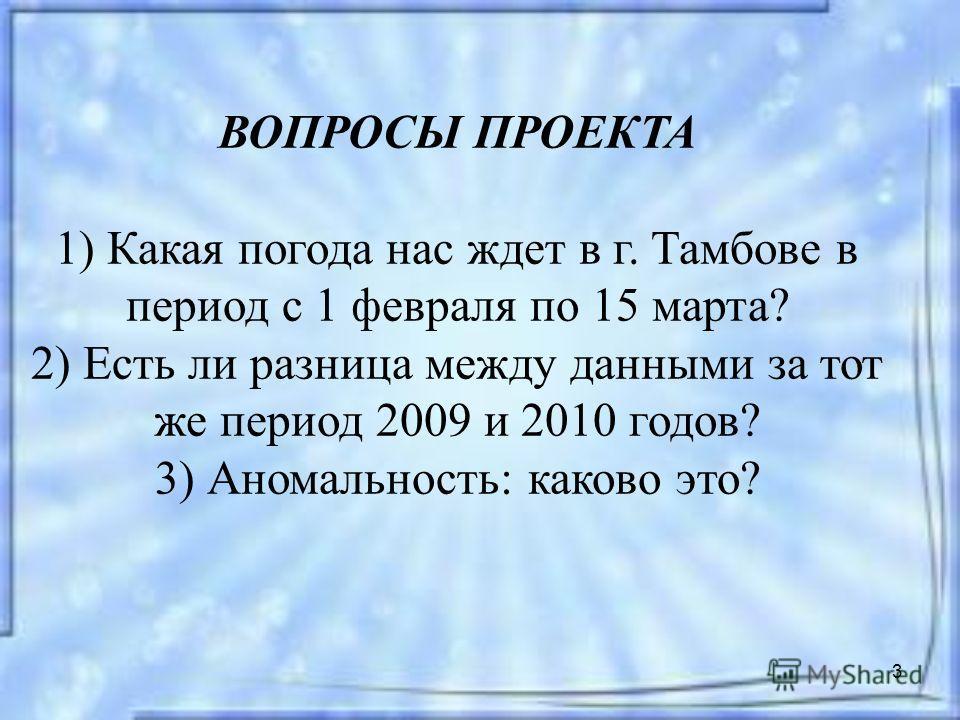 3 ВОПРОСЫ ПРОЕКТА 1) Какая погода нас ждет в г. Тамбове в период с 1 февраля по 15 марта? 2) Есть ли разница между данными за тот же период 2009 и 2010 годов? 3) Аномальность: каково это?