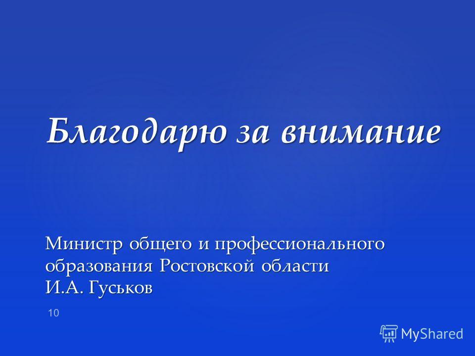 Благодарю за внимание Министр общего и профессионального образования Ростовской области И.А. Гуськов 10
