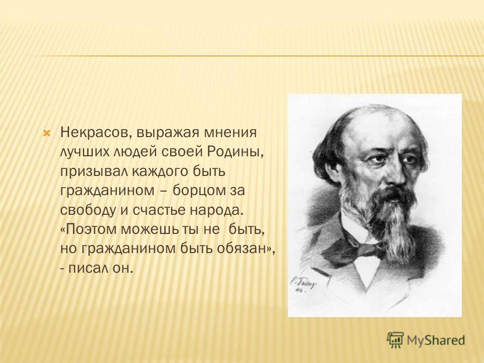 Некрасов, выражая мнения лучших людей своей Родины, призывал каждого быть гражданином – борцом за свободу и счастье народа. «Поэтом можешь ты не быть, но гражданином быть обязан», - писал он.