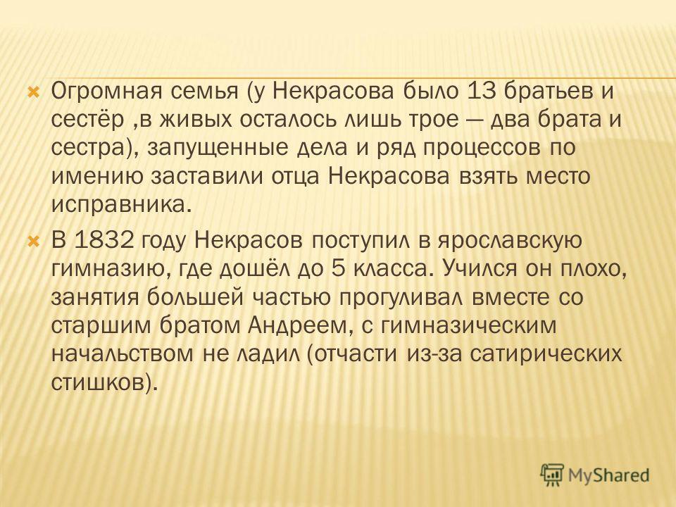 Огромная семья (у Некрасова было 13 братьев и сестёр,в живых осталось лишь трое два брата и сестра), запущенные дела и ряд процессов по имению заставили отца Некрасова взять место исправника. В 1832 году Некрасов поступил в ярославскую гимназию, где