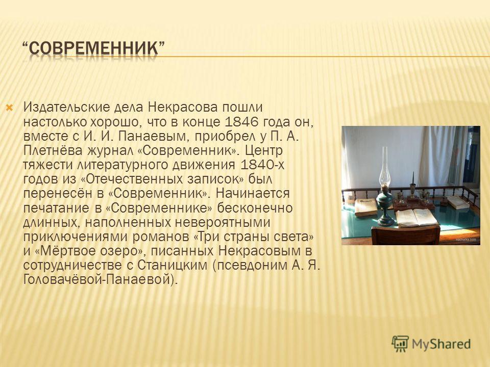 Издательские дела Некрасова пошли настолько хорошо, что в конце 1846 года он, вместе с И. И. Панаевым, приобрел у П. А. Плетнёва журнал «Современник». Центр тяжести литературного движения 1840-х годов из «Отечественных записок» был перенесён в «Совре