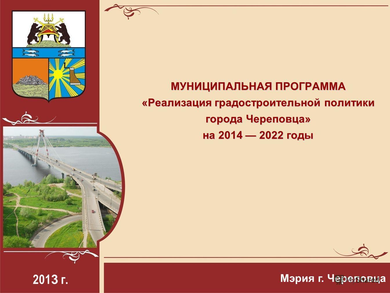 201 3 г. Мэрия г. Череповца МУНИЦИПАЛЬНАЯ ПРОГРАММА «Реализация градостроительной политики города Череповца» на 2014 2022 годы