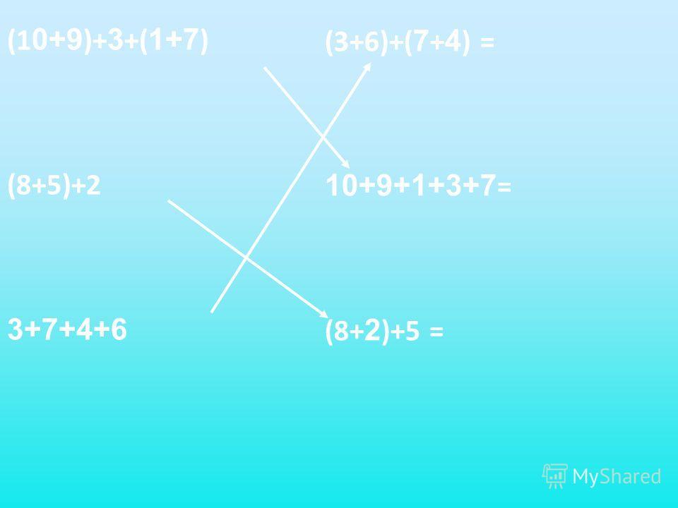 (1 0+9 )+ 3 +( 1+7 ) (8+5)+2 3+7+4+6 (3+6)+( 7 + 4 ) = 10+9+1+3+7 = (8+ 2 )+5 =