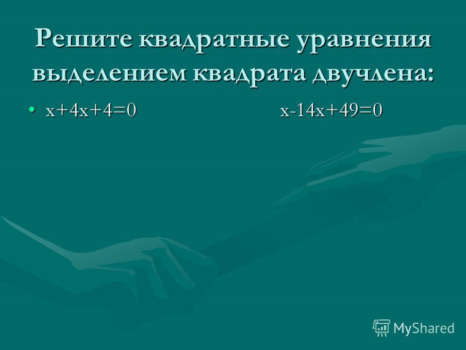 Решите квадратные уравнения выделением квадрата двучлена: х+4х+4=0 х-14х+49=0х+4х+4=0 х-14х+49=0