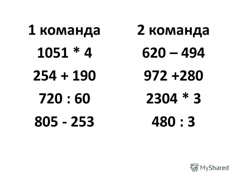 1 команда 1051 * 4 254 + 190 720 : 60 805 - 253 2 команда 620 – 494 972 +280 2304 * 3 480 : 3