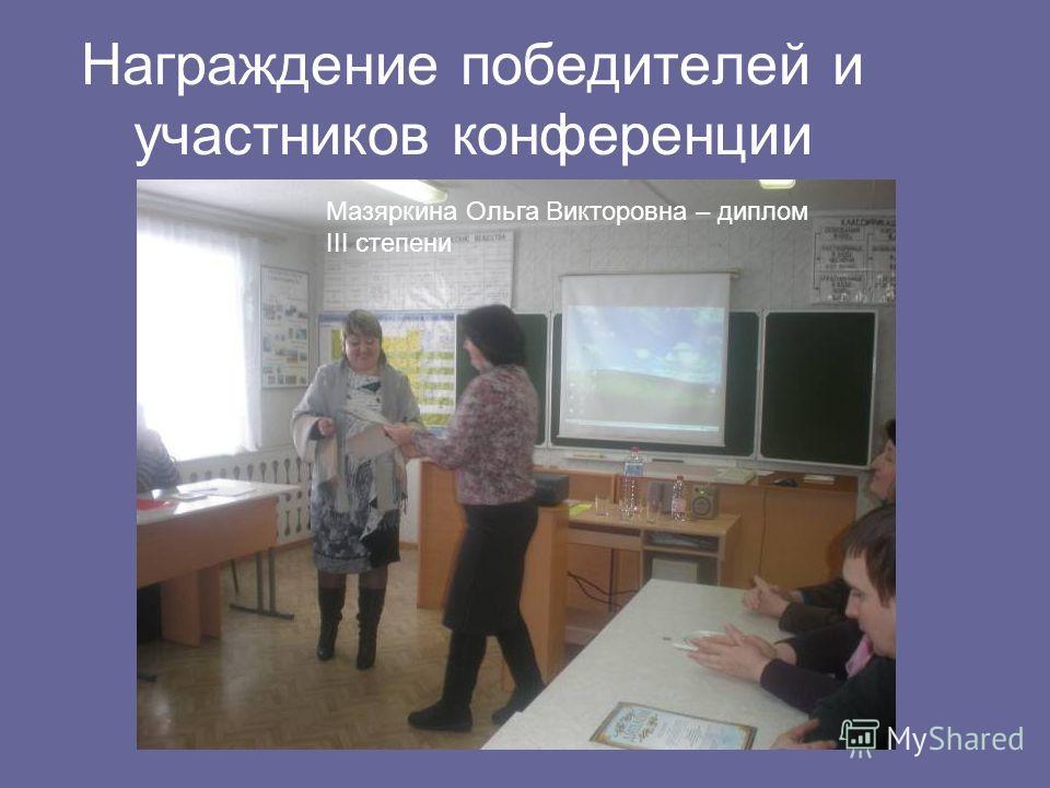 Награждение победителей и участников конференции Мазяркина Ольга Викторовна – диплом III степени