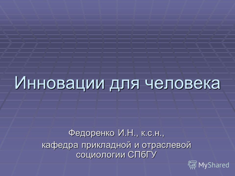 Инновации для человека Федоренко И.Н., к.с.н., кафедра прикладной и отраслевой социологии СПбГУ