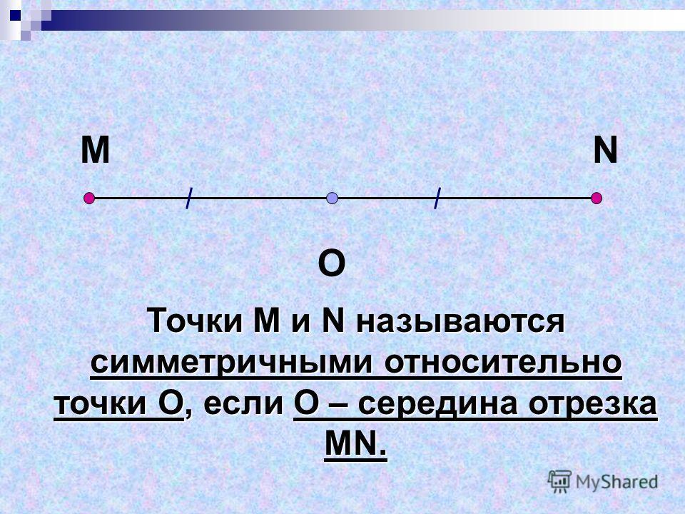 Точки М и N называются симметричными относительно точки О, если О – середина отрезка МN. MN O