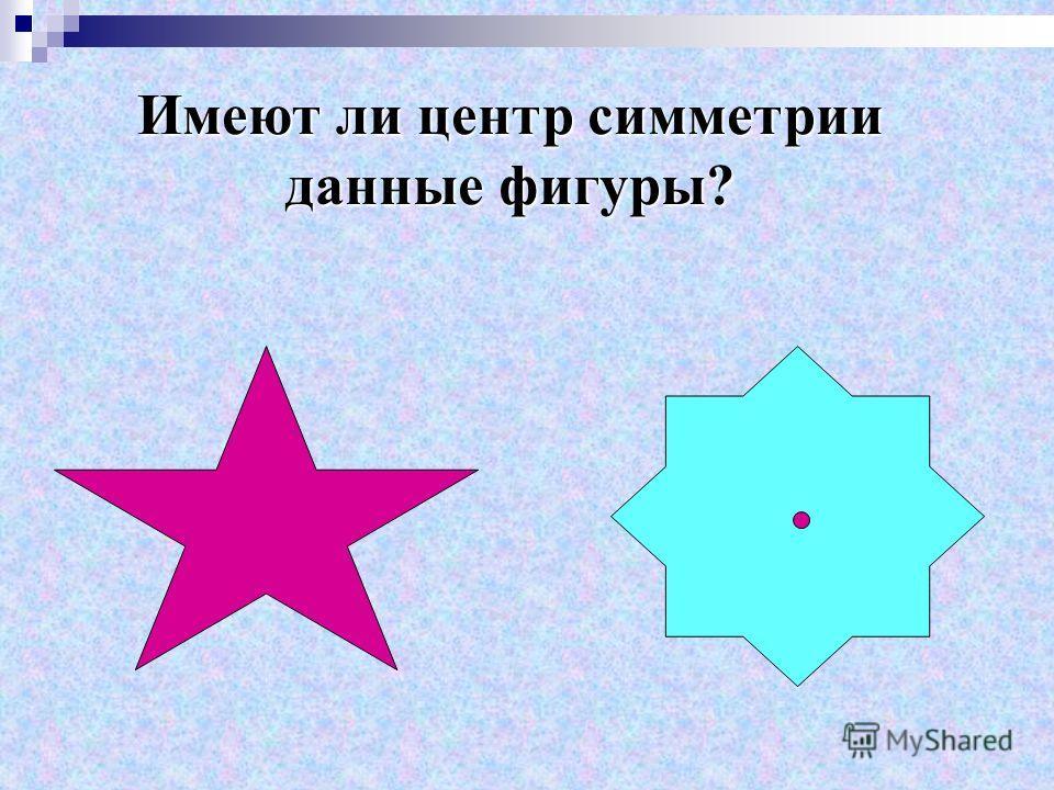 Имеют ли центр симметрии данные фигуры?