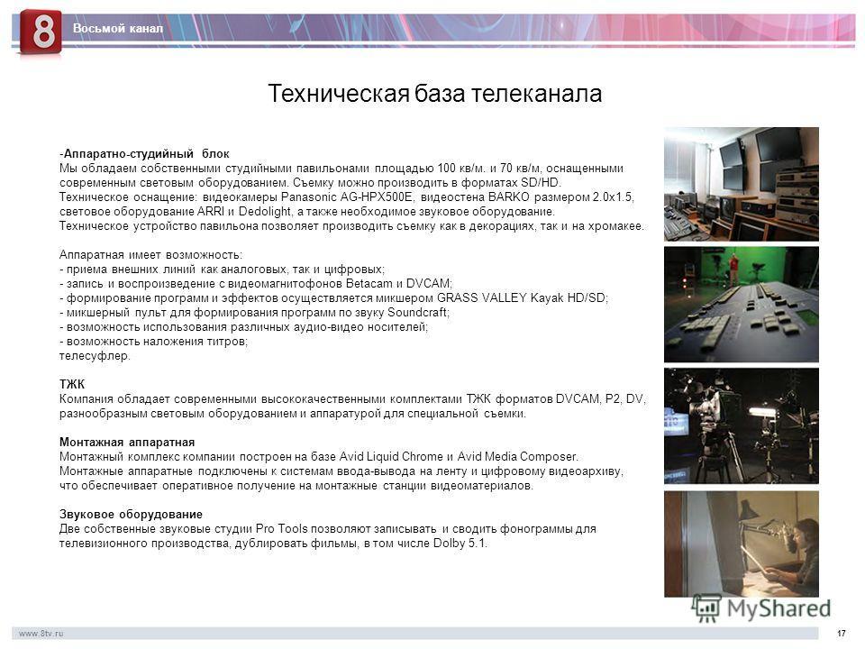 Восьмой канал www.8tv.ru1717 Техническая база телеканала -Аппаратно-студийный блок Мы обладаем собственными студийными павильонами площадью 100 кв/м. и 70 кв/м, оснащенными современным световым оборудованием. Съемку можно производить в форматах SD/HD
