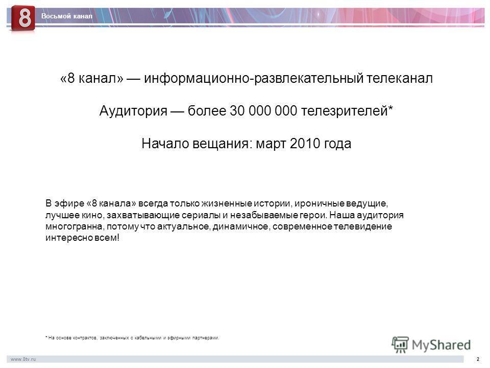 Восьмой канал www.8tv.ru2 «8 канал» информационно-развлекательный телеканал Аудитория более 30 000 000 телезрителей* Начало вещания: март 2010 года В эфире «8 канала» всегда только жизненные истории, ироничные ведущие, лучшее кино, захватывающие сери