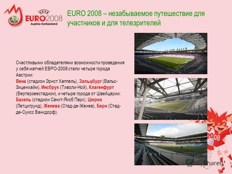 Счастливыми обладателями возможности проведения у себя матчей ЕВРО-2008 стали четыре города Австрии: Вена (стадион Эрнст Хаппель), Зальцбург (Вальс- Зиценхайм), Инсбрук (Тиволи-Ной), Клагенфурт (Вертерзеестадион), и четыре города от Швейцарии: Базель
