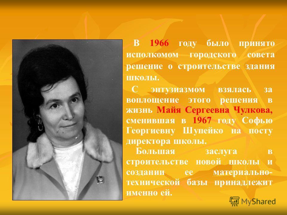 С энтузиазмом взялась за воплощение этого решения в жизнь Майя Сергеевна Чулкова, сменившая в 1967 году Софью Георгиевну Шупейко на посту директора школы. Большая заслуга в строительстве новой школы и создании ее материально- технической базы принадл