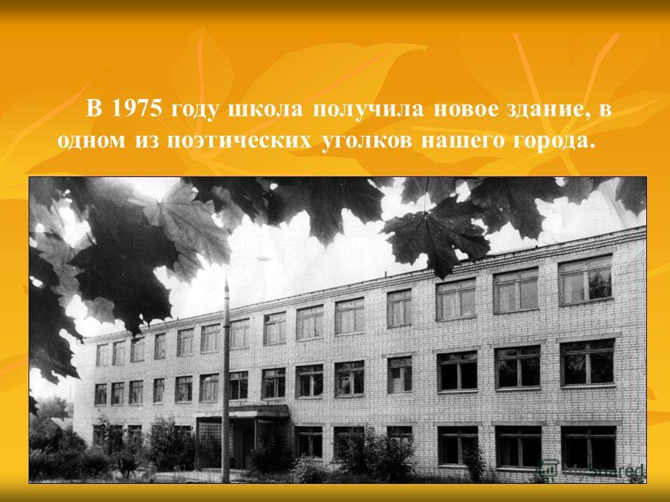 В 1975 году школа получила новое здание, в одном из поэтических уголков нашего города.