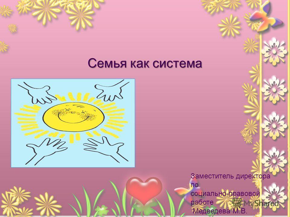 Семья как система Заместитель директора по социально-правовой работе Медведева М.В. 2011