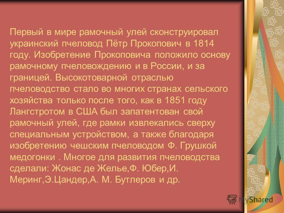 Первый в мире рамочный улей сконструировал украинский пчеловод Пётр Прокопович в 1814 году. Изобретение Прокоповича положило основу рамочному пчеловождению и в России, и за границей. Высокотоварной отраслью пчеловодство стало во многих странах сельск
