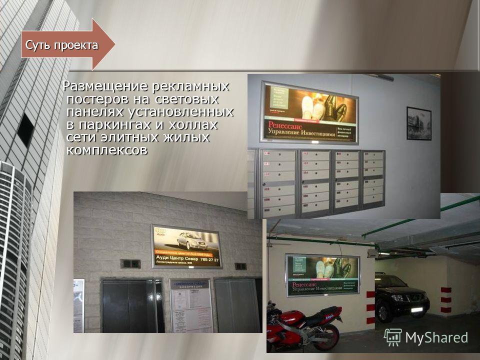 Размещение рекламных постеров на световых панелях установленных в паркингах и холлах сети элитных жилых комплексов Размещение рекламных постеров на световых панелях установленных в паркингах и холлах сети элитных жилых комплексов Суть проекта