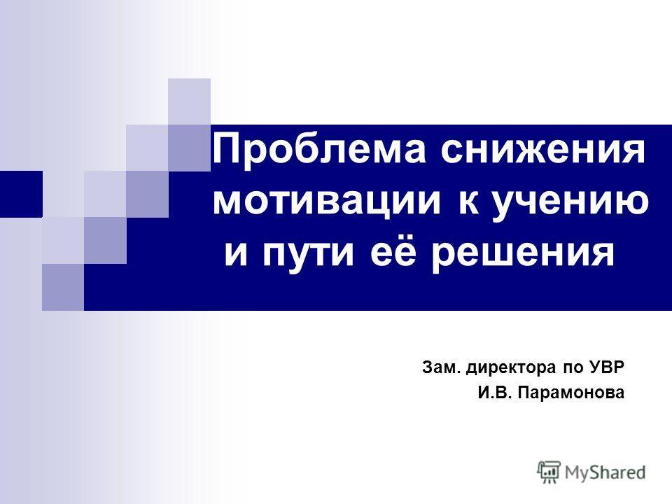 Проблема снижения мотивации к учению и пути её решения Зам. директора по УВР И.В. Парамонова