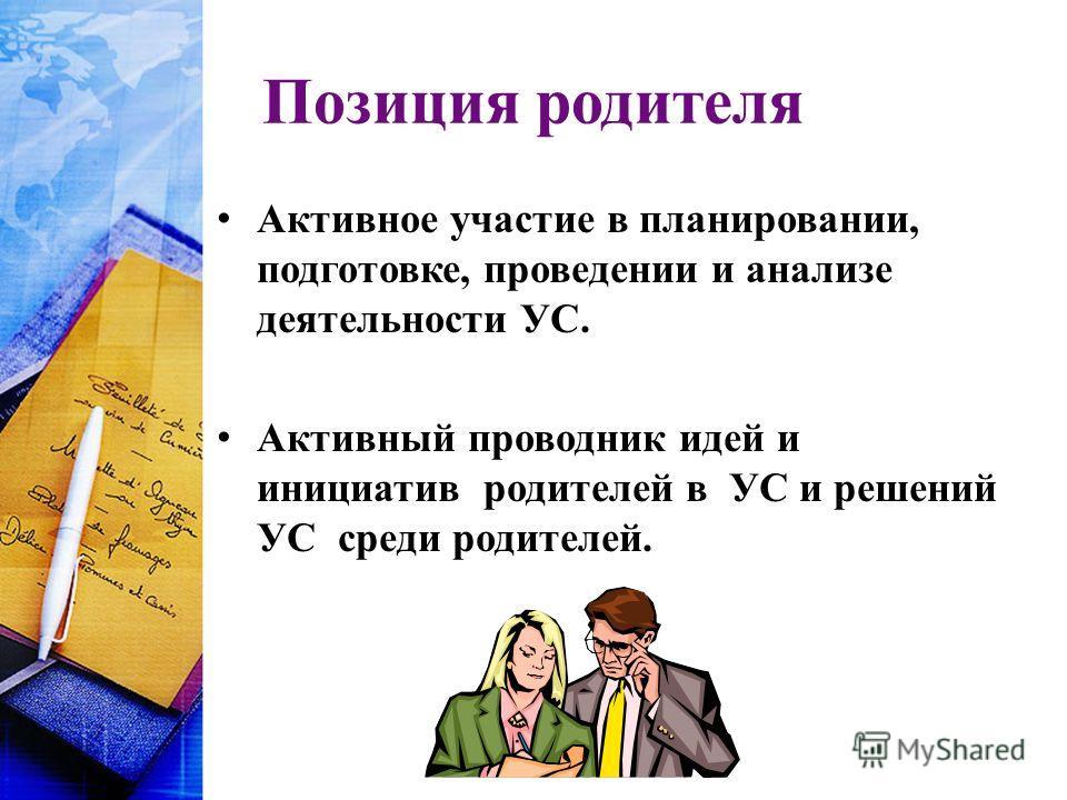 Позиция родителя Активное участие в планировании, подготовке, проведении и анализе деятельности УС. Активный проводник идей и инициатив родителей в УС и решений УС среди родителей.